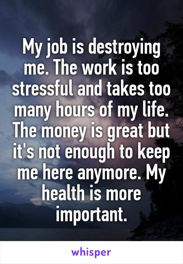 My job is destroying me. The work is too stressful and takes too many hours of my life. The money is great but it's not enough to keep me here anymore. My health is more important.