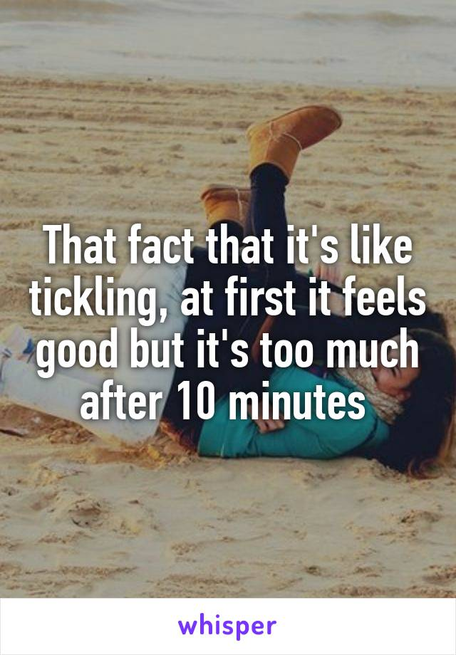 That fact that it's like tickling, at first it feels good but it's too much after 10 minutes