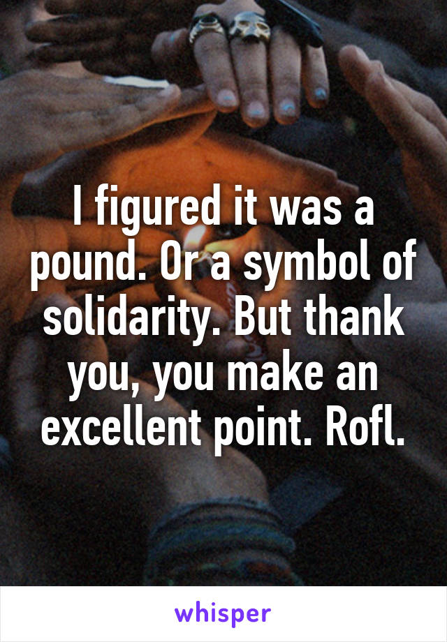 I Figured It Was A Pound Or A Symbol Of Solidarity But Thank You
