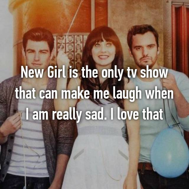 New Girl is the only tv show that can make me laugh when I am really sad. I love that