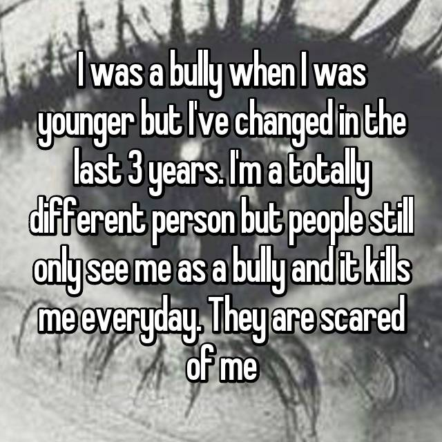 I was a bully when I was younger but I've changed in the last 3 years. I'm a totally different person but people still only see me as a bully and it kills me everyday. They are scared of me 😔