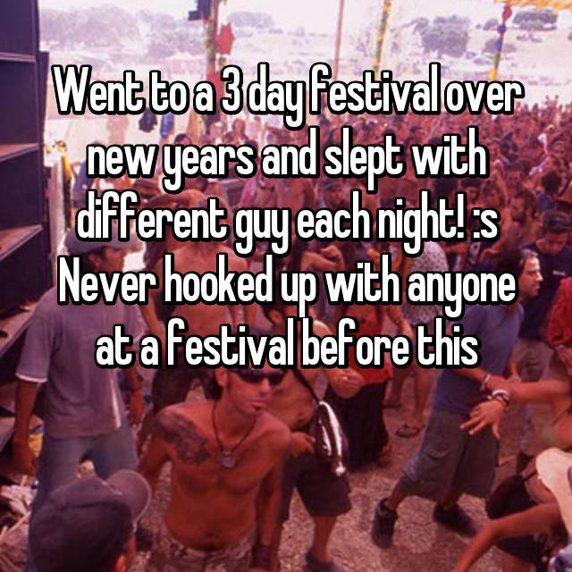 Went to a 3 day festival over new years and slept with different guy each night! :s Never hooked up with anyone at a festival before this