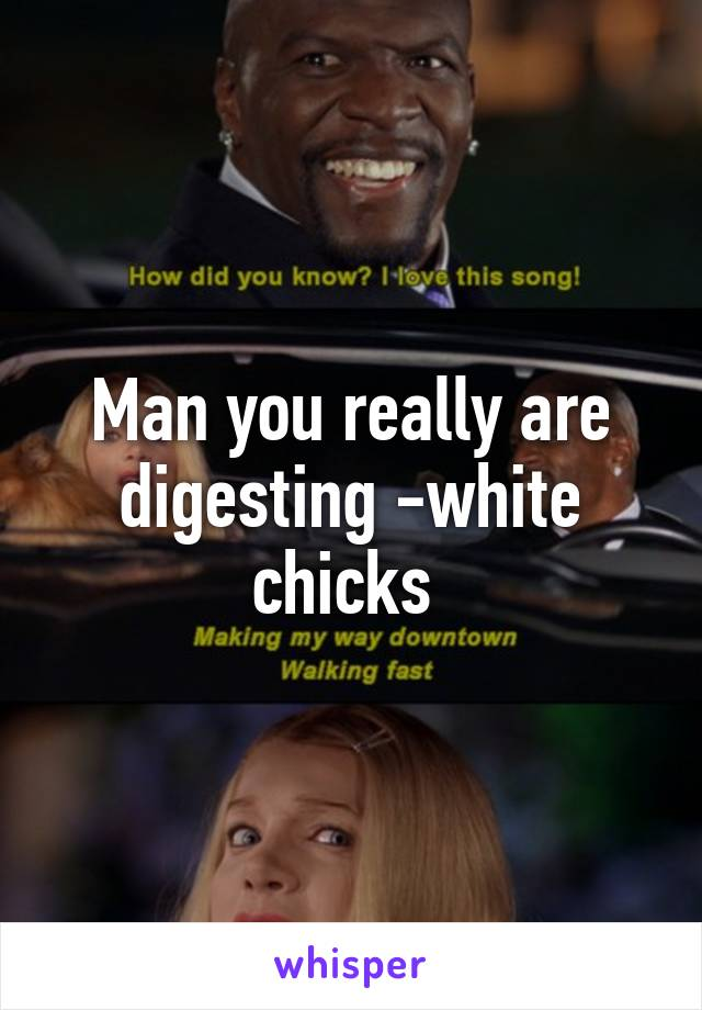 Man you really are digesting -white chicks