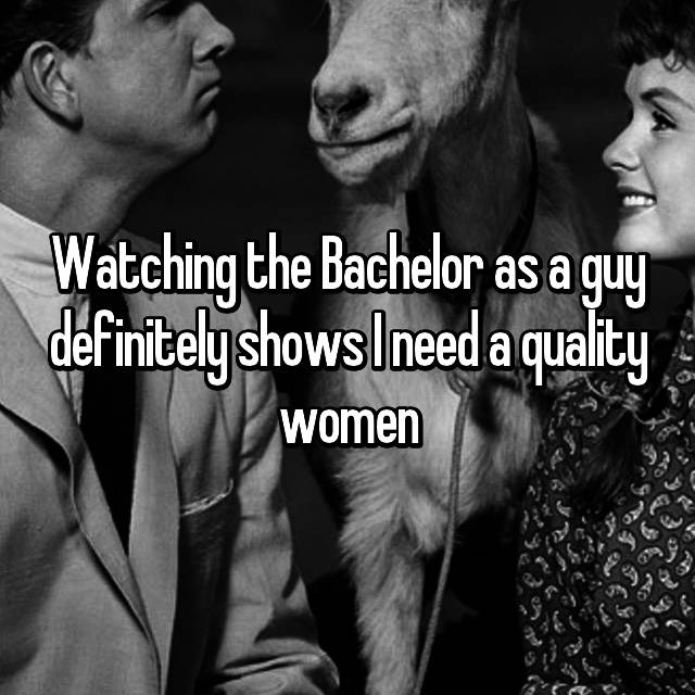 Watching the Bachelor as a guy definitely shows I need a quality women