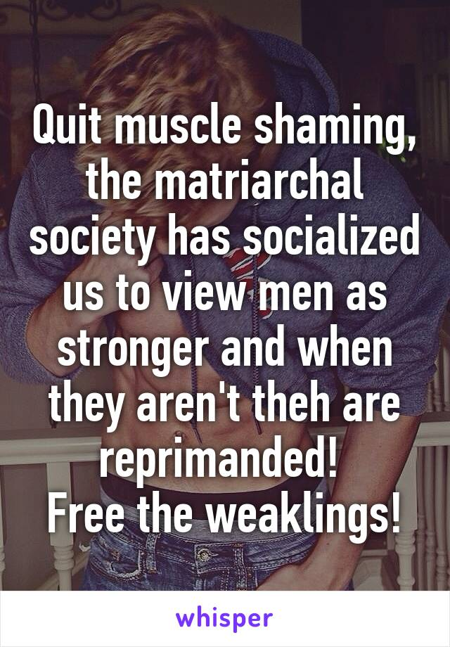 Quit muscle shaming, the matriarchal society has socialized