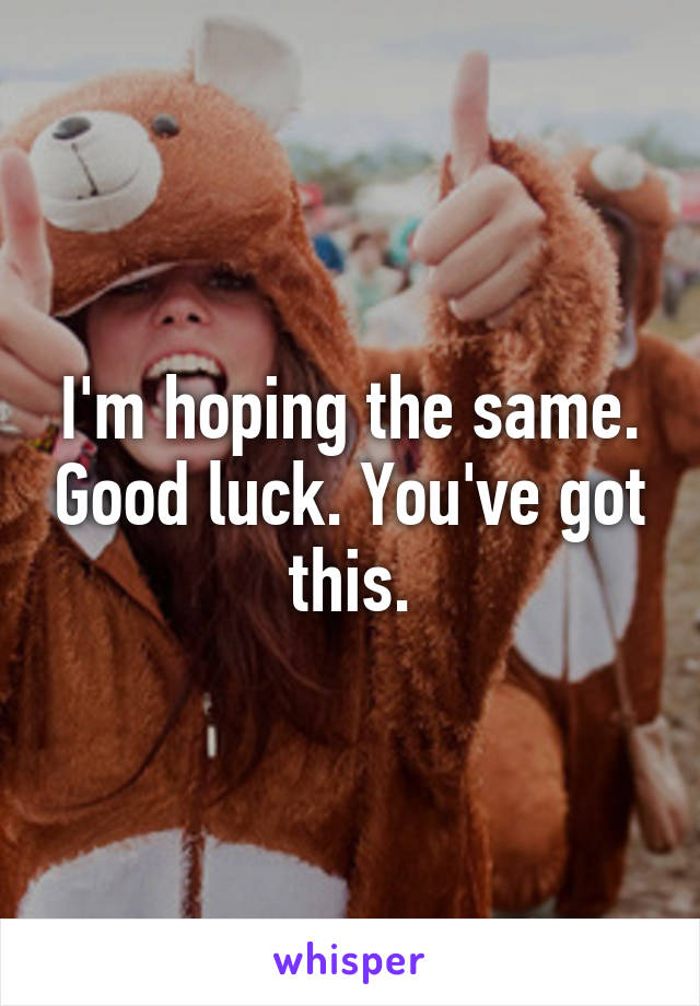 I'm hoping the same. Good luck. You've got this.