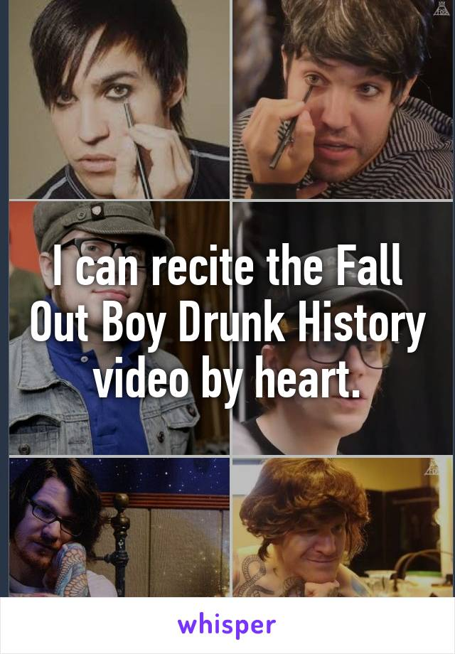 I can recite the Fall Out Boy Drunk History video by heart