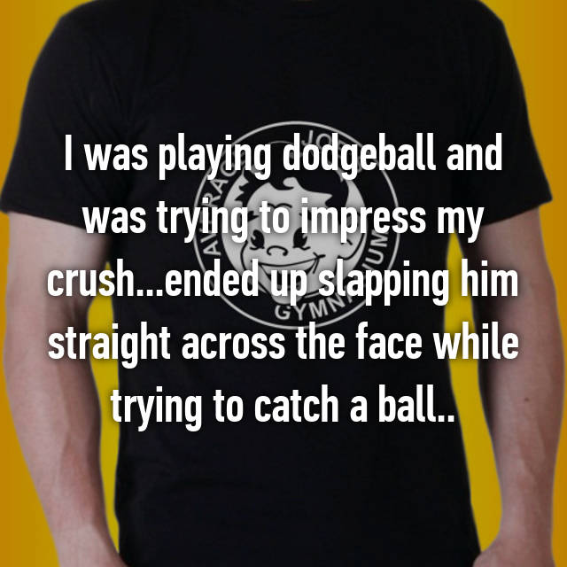 I was playing dodgeball and was trying to impress my crush...ended up slapping him straight across the face while trying to catch a ball..