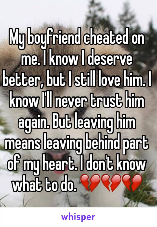 My boyfriend cheated on me  I know I deserve better, but I still