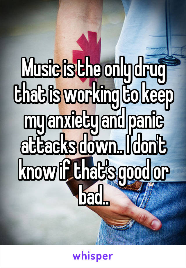 Music is the only drug that is working to keep my anxiety and panic attacks down.. I don't know if that's good or bad..