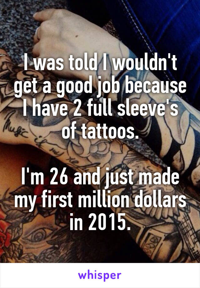 I was told I wouldn't get a good job because I have 2 full sleeve's of tattoos.  I'm 26 and just made my first million dollars in 2015.