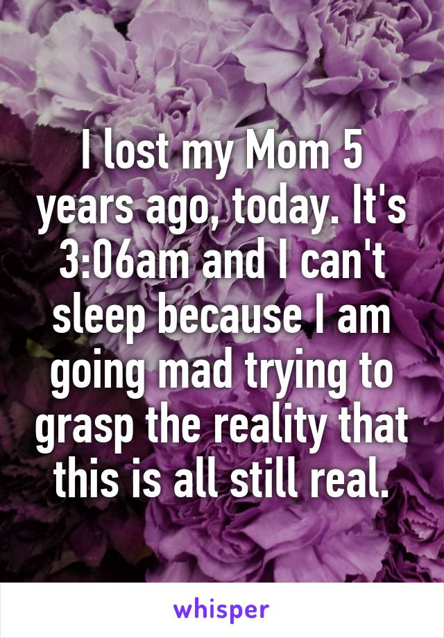 e0ef6cdfebb I lost my Mom 5 years ago, today. It's 3:06am and I can't sleep ...