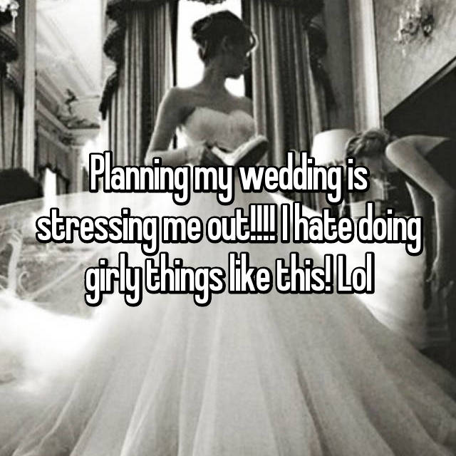 Planning my wedding is stressing me out!!!! I hate doing girly things like this! Lol