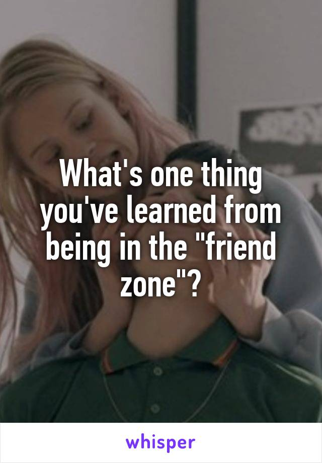 "What's one thing you've learned from being in the ""friend zone""?"