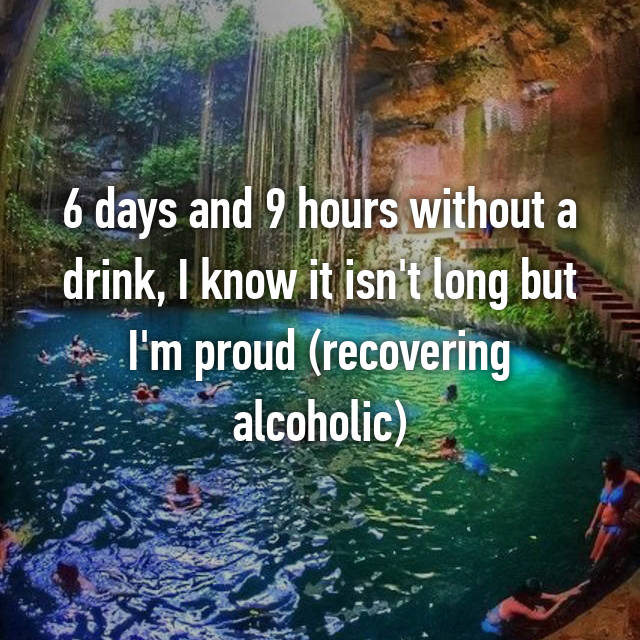 6 days and 9 hours without a drink, I know it isn't long but I'm proud (recovering alcoholic)