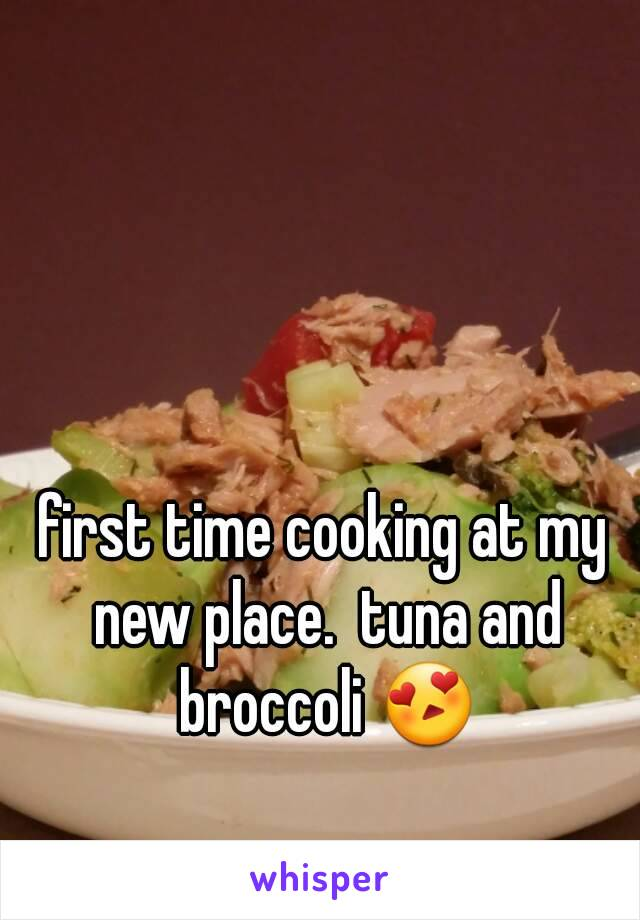 first time cooking at my new place.  tuna and broccoli 😍