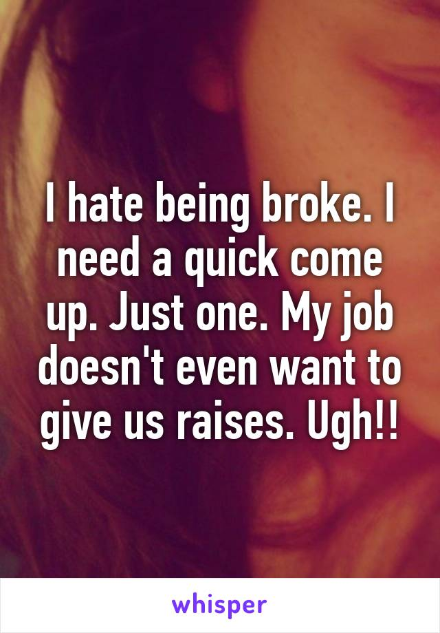 I Hate Being Broke I Need A Quick Come Up Just One My Job Doesn T