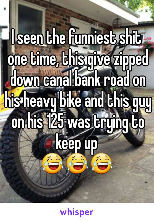 I seen the funniest shit one time, this give zipped down canal bank road on his heavy bike and this guy on his 125 was trying to keep up  😂😂😂