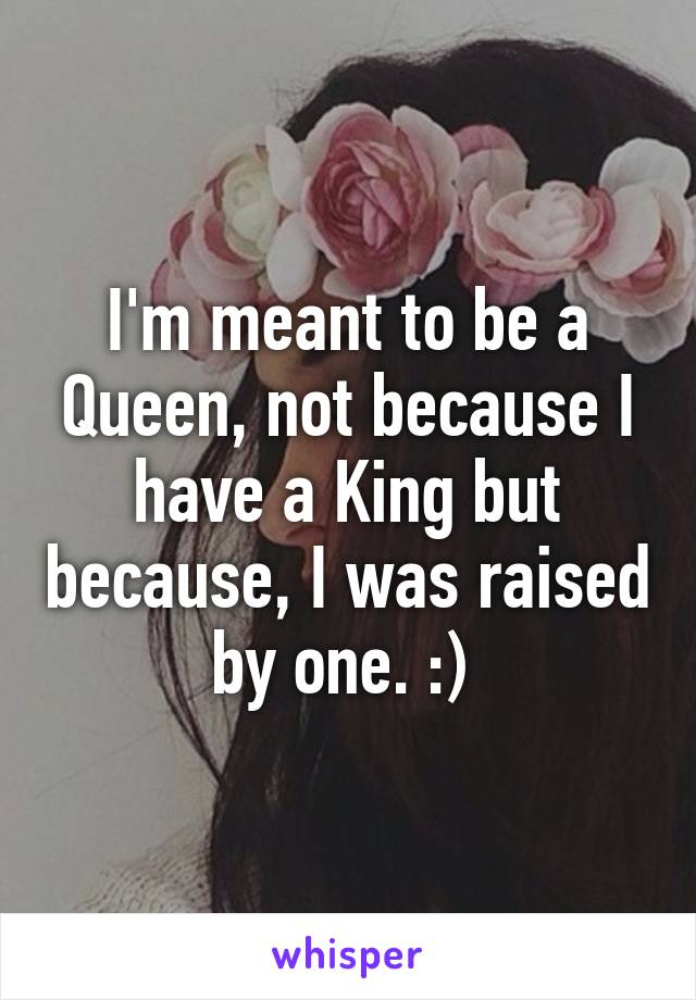 I'm meant to be a Queen, not because I have a King but because, I was raised by one. :)