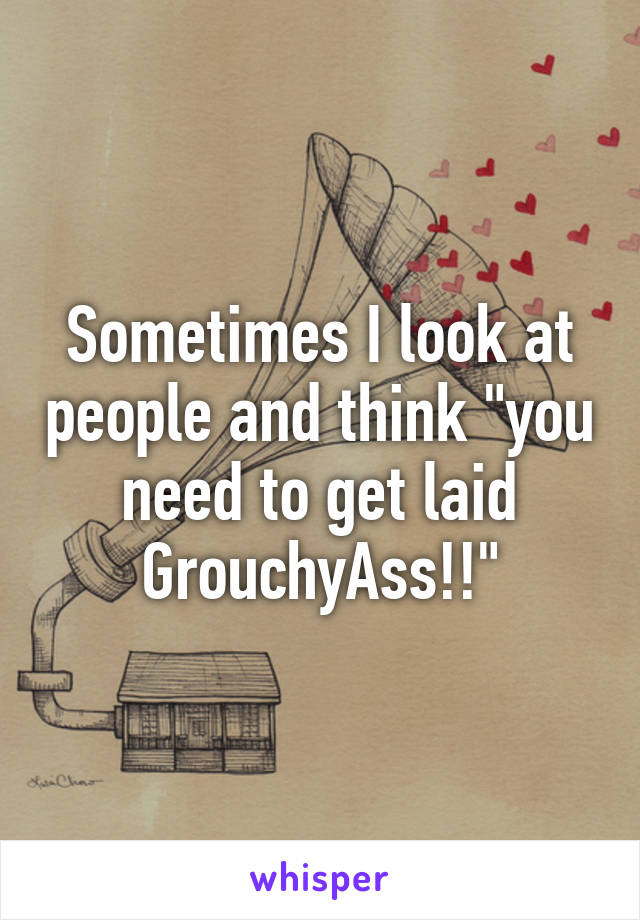 "Sometimes I look at people and think ""you need to get laid GrouchyAss!!"""