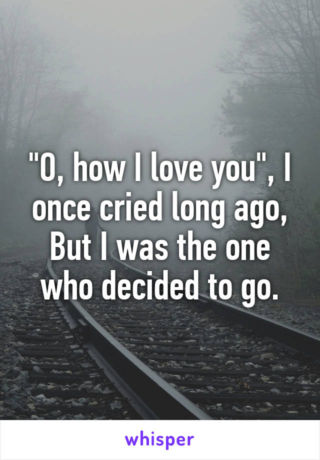 """""""O, how I love you"""", I once cried long ago, But I was the one who decided to go."""