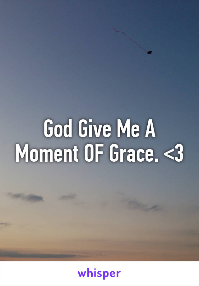God Give Me A Moment OF Grace. <3
