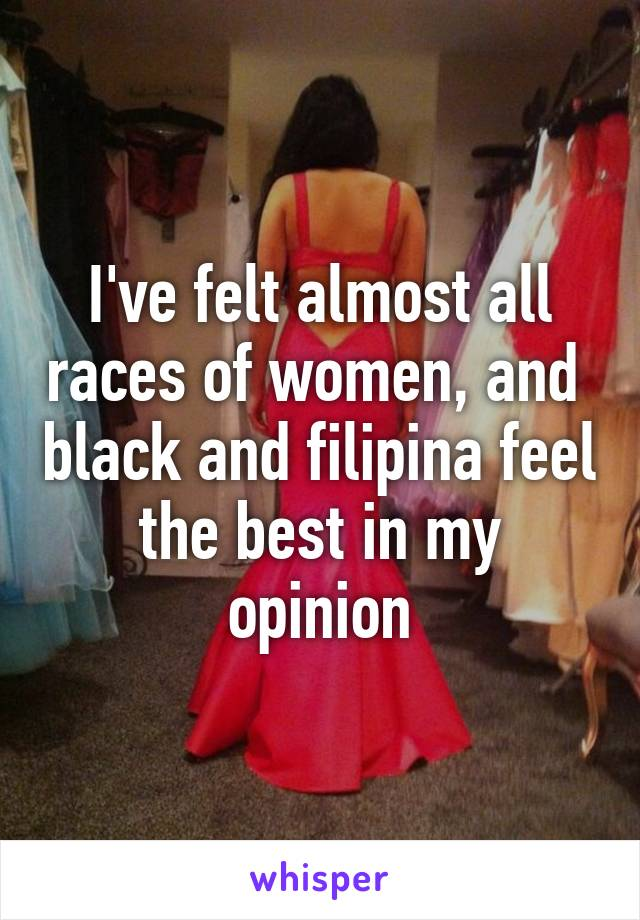 I've felt almost all races of women, and  black and filipina feel the best in my opinion
