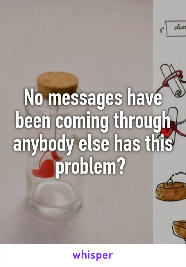 No messages have been coming through anybody else has this problem?