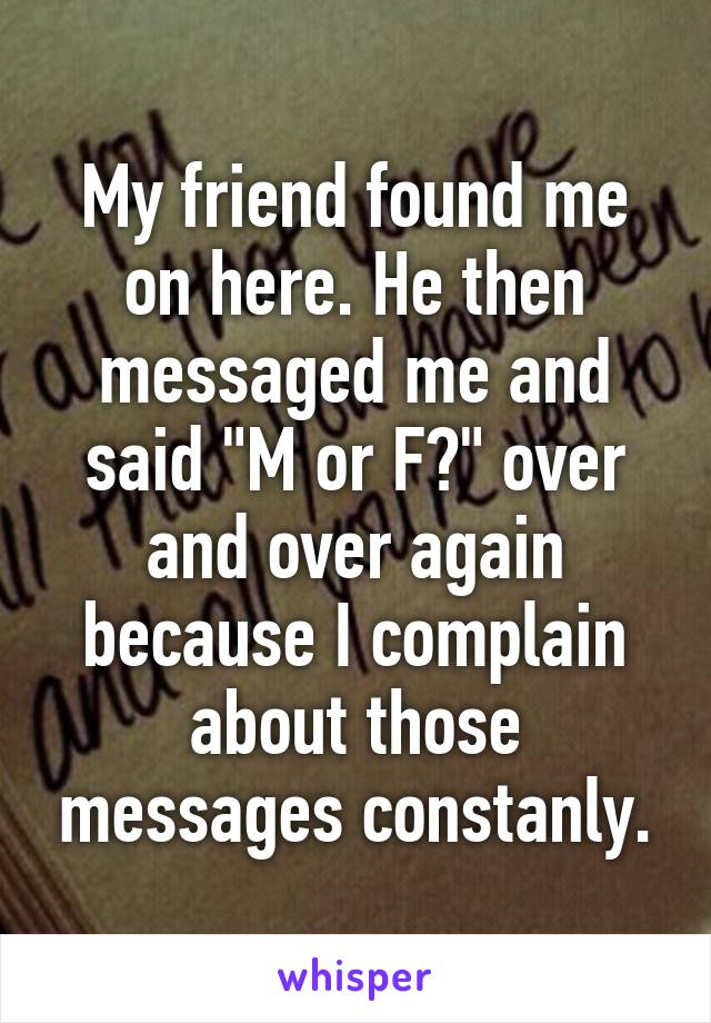 """My friend found me on here. He then messaged me and said """"M or F?"""" over and over again because I complain about those messages constanly."""