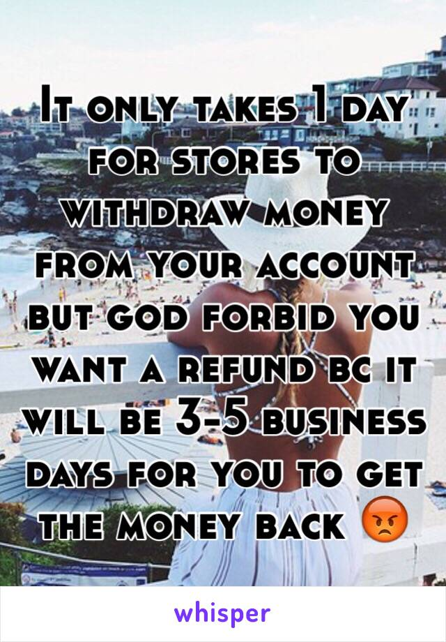 It only takes 1 day for stores to withdraw money from your account but god forbid you want a refund bc it will be 3-5 business days for you to get the money back 😡