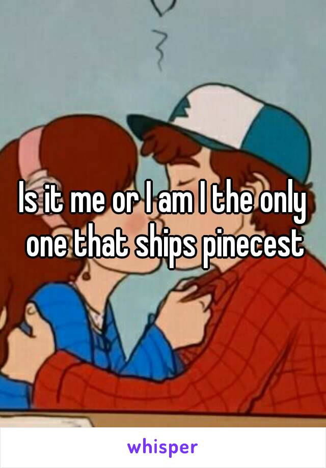 Is it me or I am I the only one that ships pinecest