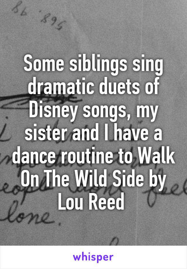 Some siblings sing dramatic duets of Disney songs, my sister and I have a dance routine to Walk On The Wild Side by Lou Reed