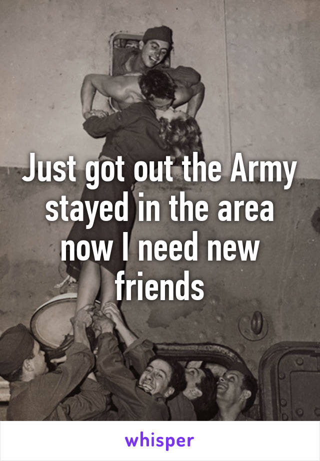 Just got out the Army stayed in the area now I need new friends