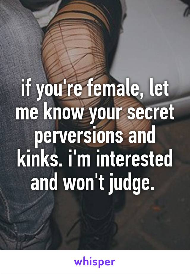 if you're female, let me know your secret perversions and kinks. i'm interested and won't judge.
