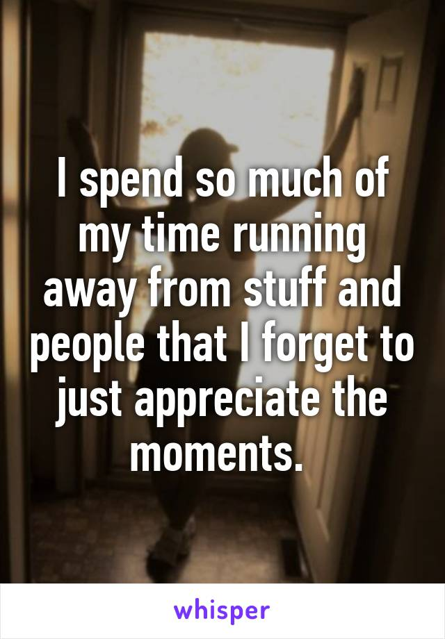 I spend so much of my time running away from stuff and people that I forget to just appreciate the moments.