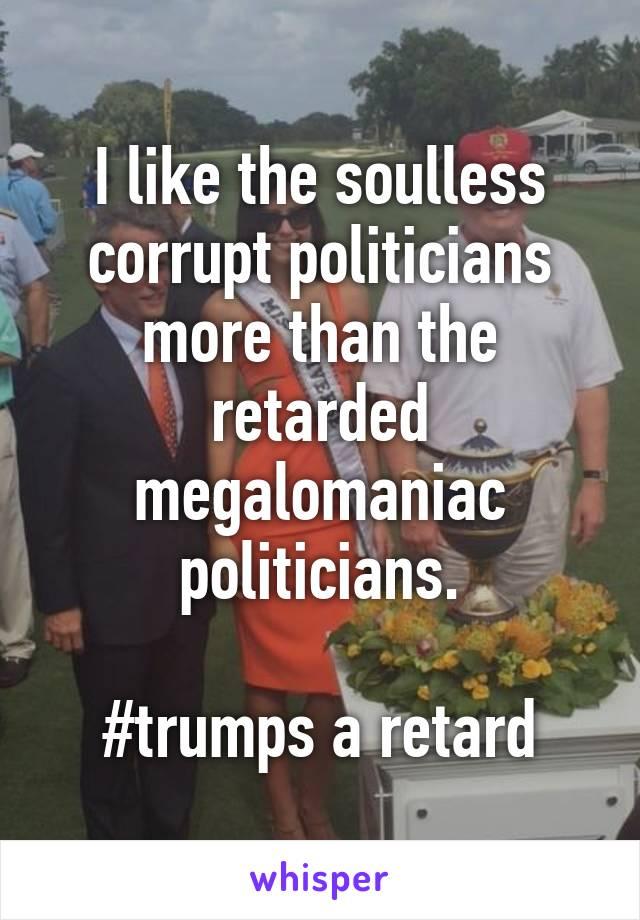 I like the soulless corrupt politicians more than the retarded megalomaniac politicians.  #trumps a retard