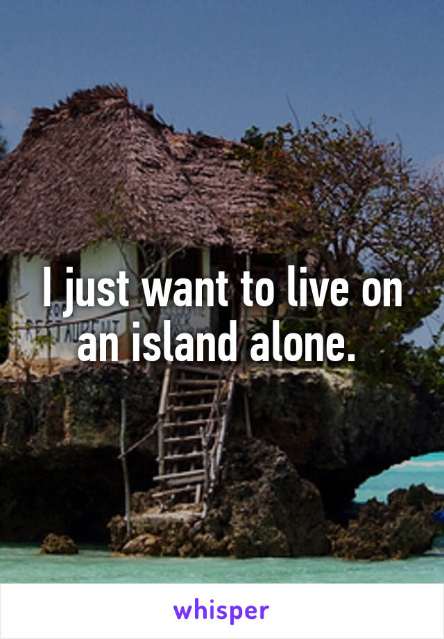 I just want to live on an island alone.