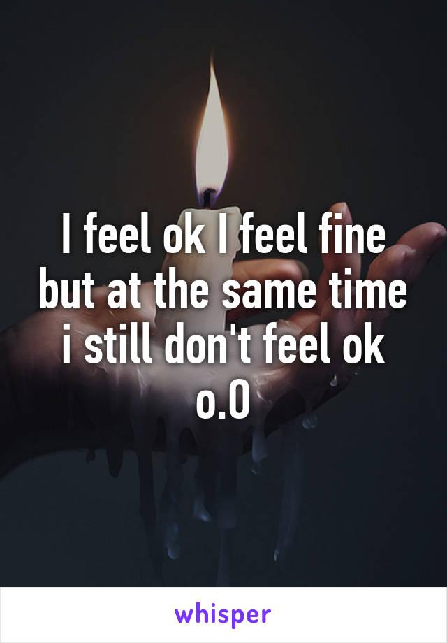 I feel ok I feel fine but at the same time i still don't feel ok o.O