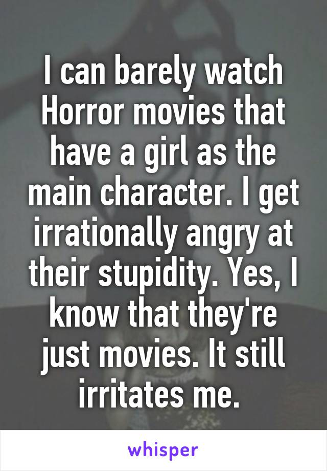I can barely watch Horror movies that have a girl as the main character. I get irrationally angry at their stupidity. Yes, I know that they're just movies. It still irritates me.