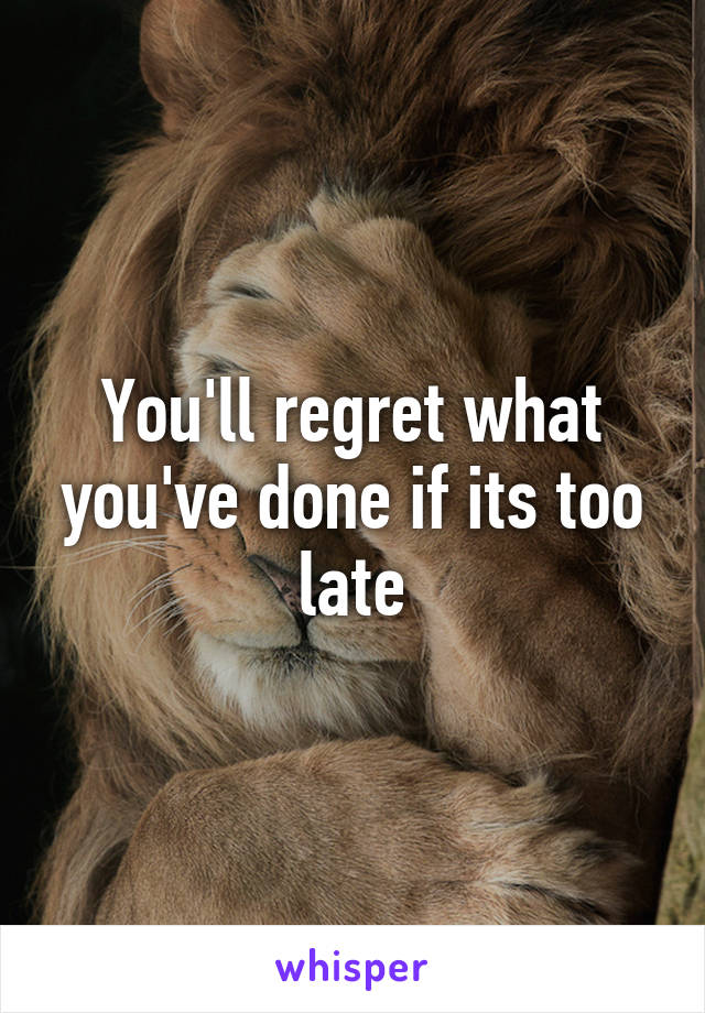 You'll regret what you've done if its too late