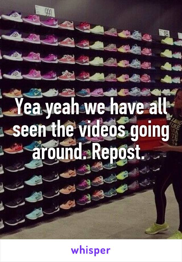 Yea yeah we have all seen the videos going around. Repost.