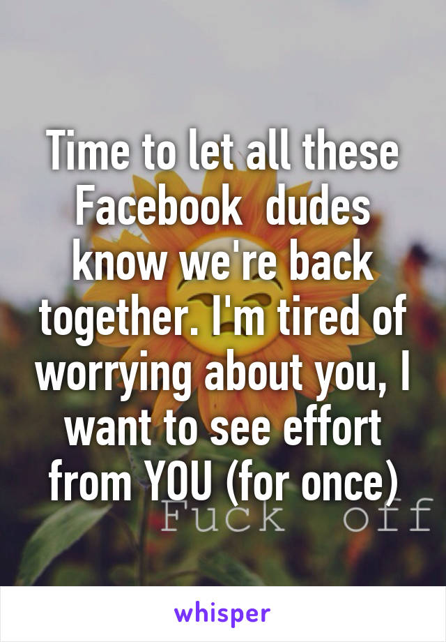 Time to let all these Facebook  dudes know we're back together. I'm tired of worrying about you, I want to see effort from YOU (for once)