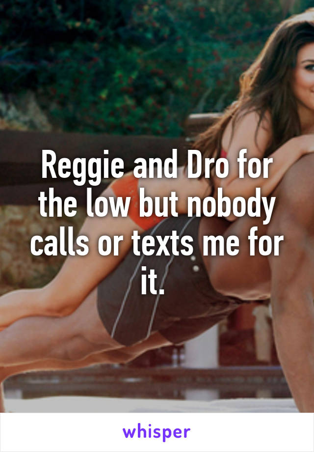 Reggie and Dro for the low but nobody calls or texts me for it.