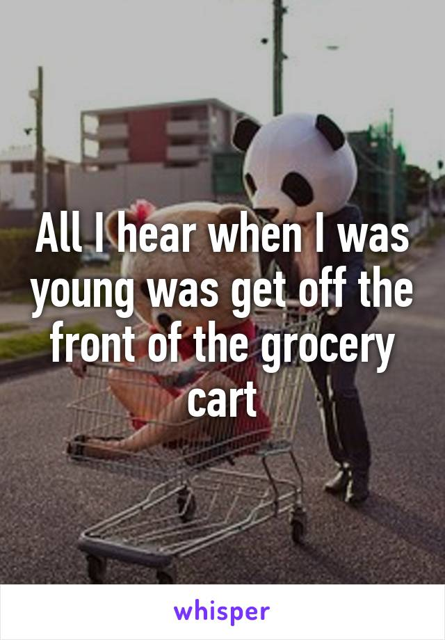 All I hear when I was young was get off the front of the grocery cart