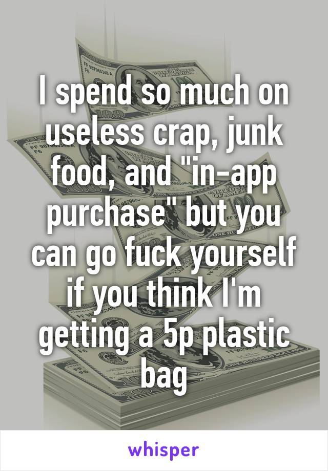 "I spend so much on useless crap, junk food, and ""in-app purchase"" but you can go fuck yourself if you think I'm getting a 5p plastic bag"