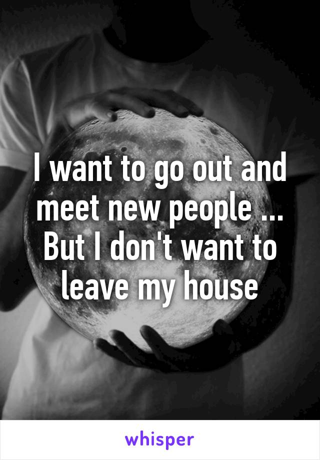 I want to go out and meet new people ... But I don't want to leave my house