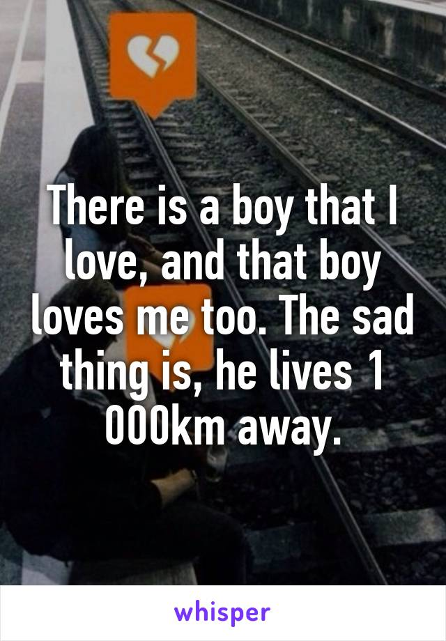 There is a boy that I love, and that boy loves me too. The sad thing is, he lives 1 000km away.