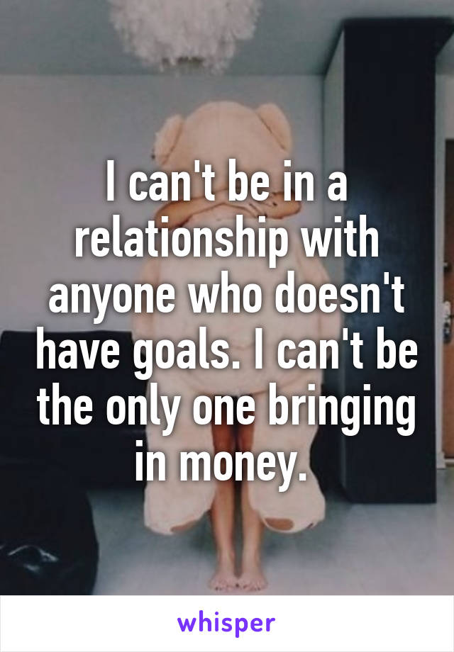 I can't be in a relationship with anyone who doesn't have goals. I can't be the only one bringing in money.