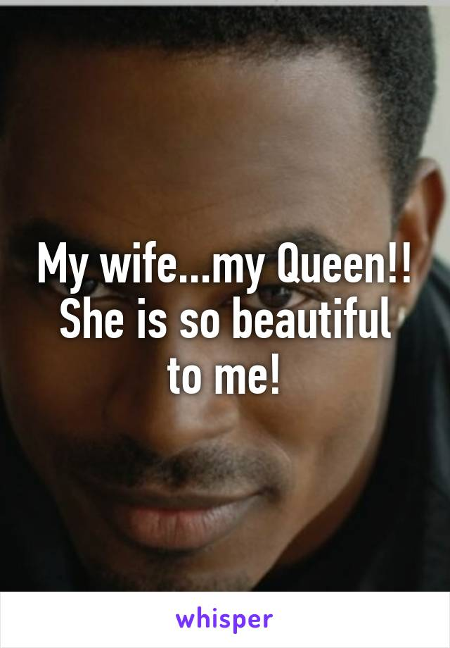My wife...my Queen!! She is so beautiful to me!