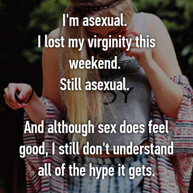 I'm asexual.  I lost my virginity this weekend.  Still asexual.   And although sex does feel good, I still don't understand all of the hype it gets.